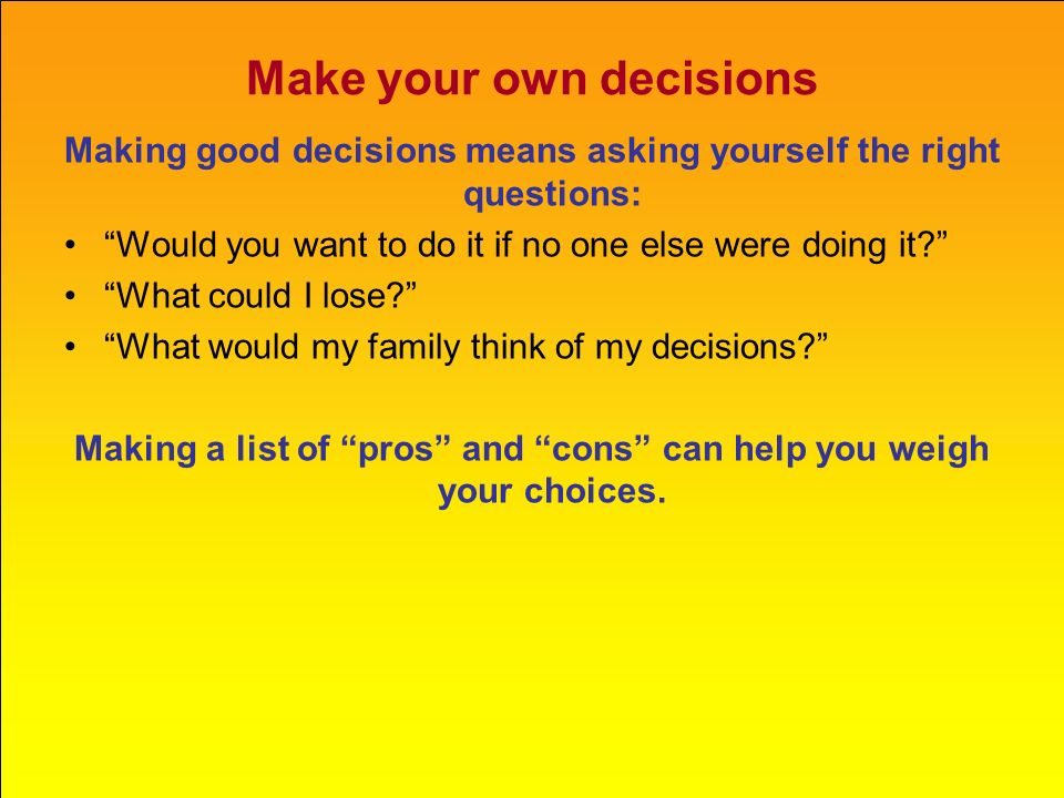 "Make your own decisions Making good decisions means asking yourself the right questions: ""Would you want to do it if no one else were doing it?"" ""What"