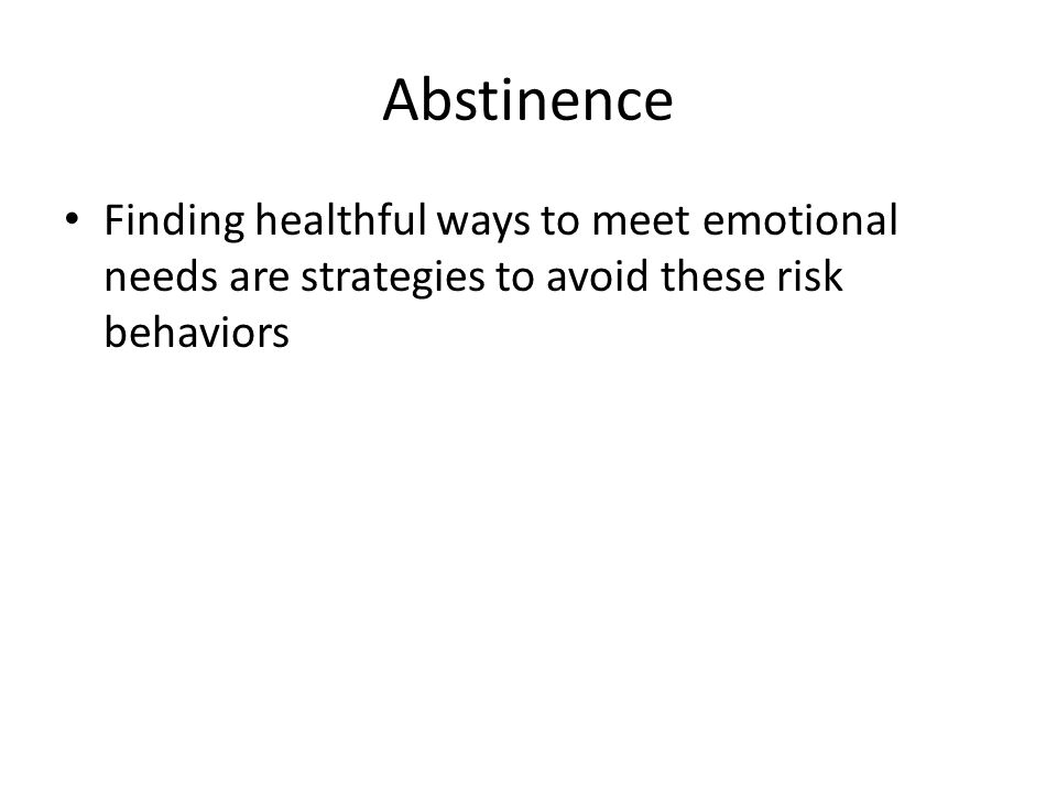 Abstinence Finding healthful ways to meet emotional needs are strategies to avoid these risk behaviors