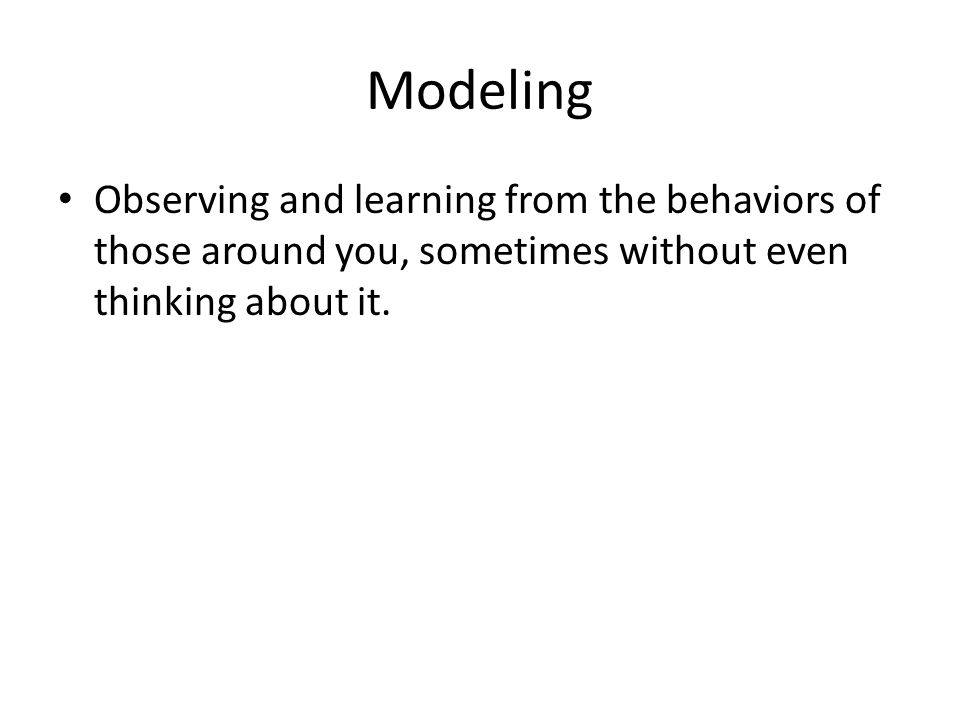 Modeling Observing and learning from the behaviors of those around you, sometimes without even thinking about it.