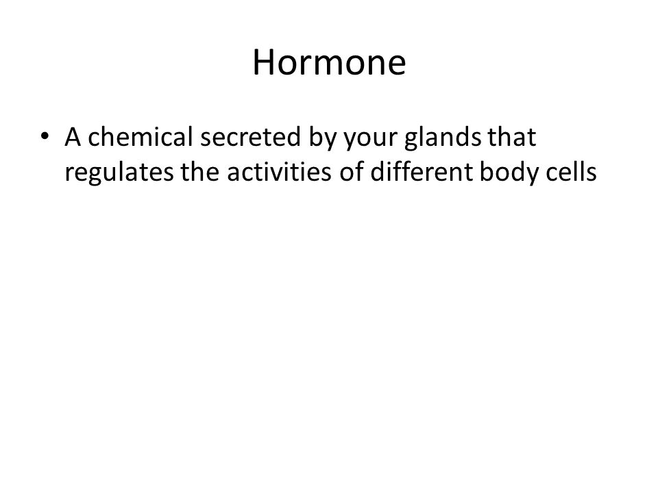 Hormone A chemical secreted by your glands that regulates the activities of different body cells