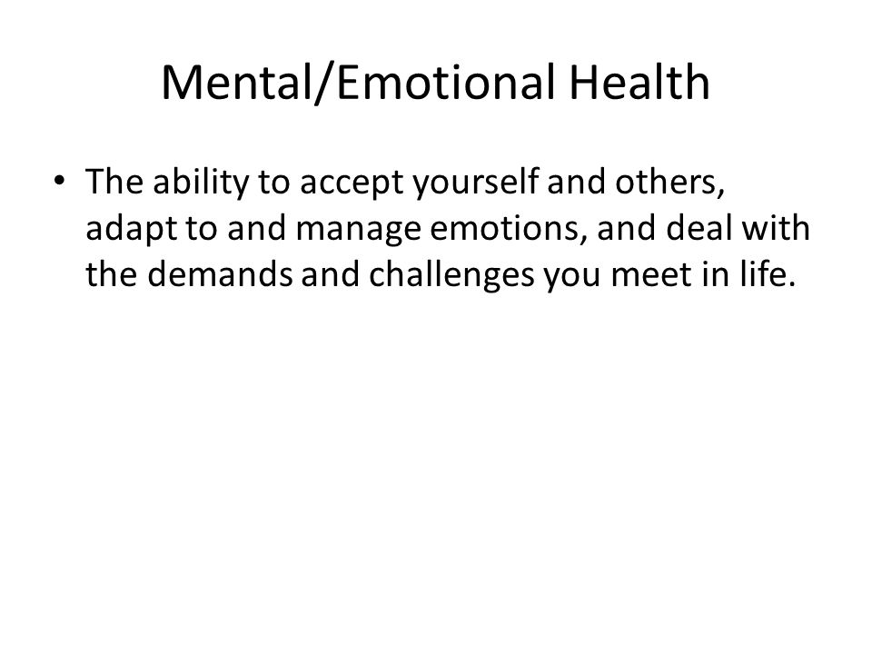 Mental/Emotional Health The ability to accept yourself and others, adapt to and manage emotions, and deal with the demands and challenges you meet in life.