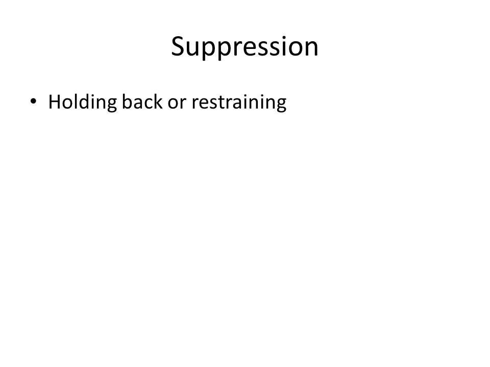 Suppression Holding back or restraining