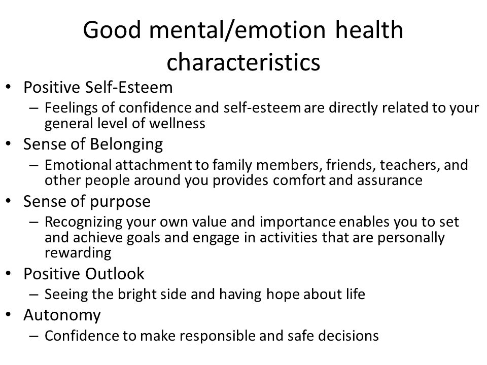 Good mental/emotion health characteristics Positive Self-Esteem – Feelings of confidence and self-esteem are directly related to your general level of wellness Sense of Belonging – Emotional attachment to family members, friends, teachers, and other people around you provides comfort and assurance Sense of purpose – Recognizing your own value and importance enables you to set and achieve goals and engage in activities that are personally rewarding Positive Outlook – Seeing the bright side and having hope about life Autonomy – Confidence to make responsible and safe decisions