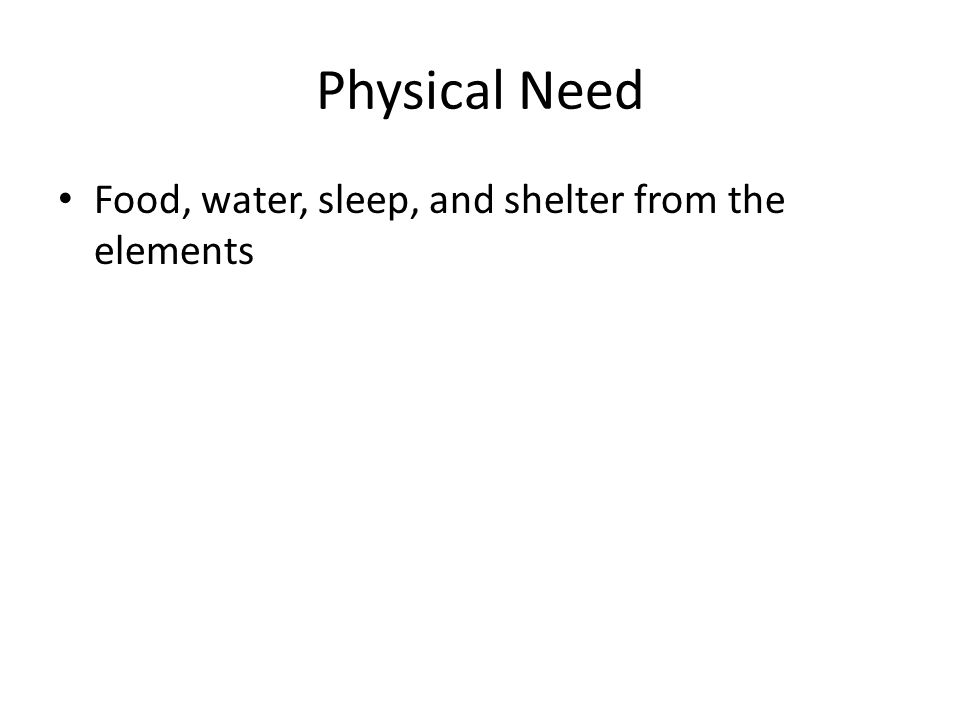 Physical Need Food, water, sleep, and shelter from the elements