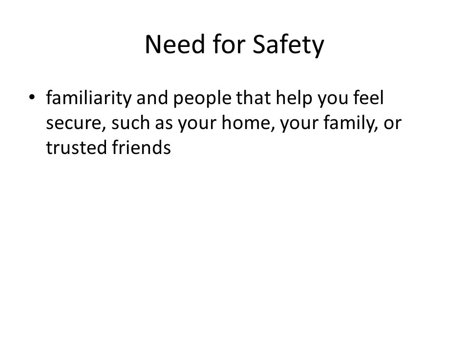 Need for Safety familiarity and people that help you feel secure, such as your home, your family, or trusted friends