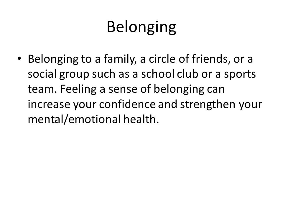 Belonging Belonging to a family, a circle of friends, or a social group such as a school club or a sports team. Feeling a sense of belonging can incre