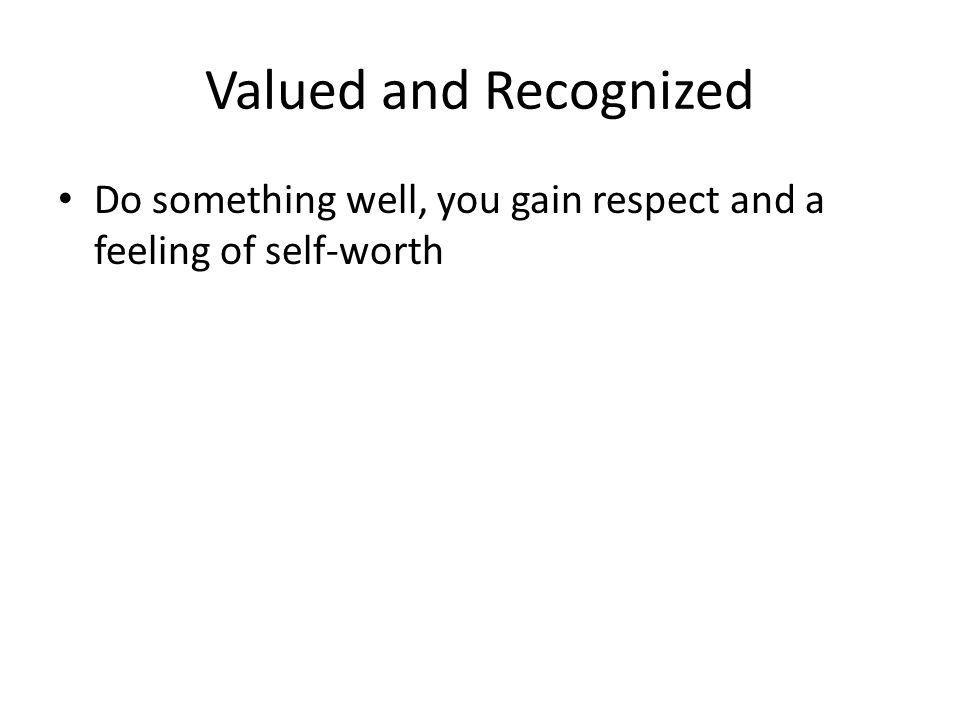 Valued and Recognized Do something well, you gain respect and a feeling of self-worth