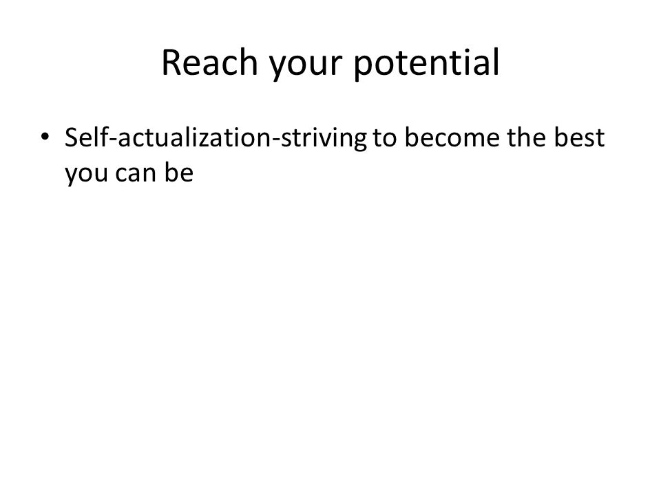 Reach your potential Self-actualization-striving to become the best you can be