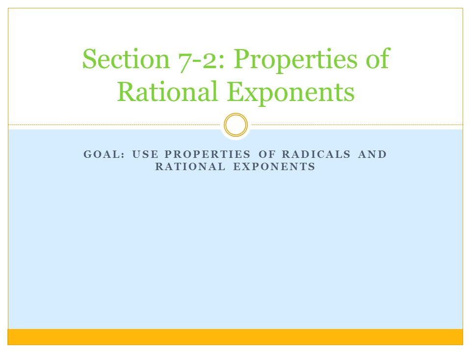 GOAL: USE PROPERTIES OF RADICALS AND RATIONAL EXPONENTS Section 7-2: Properties of Rational Exponents