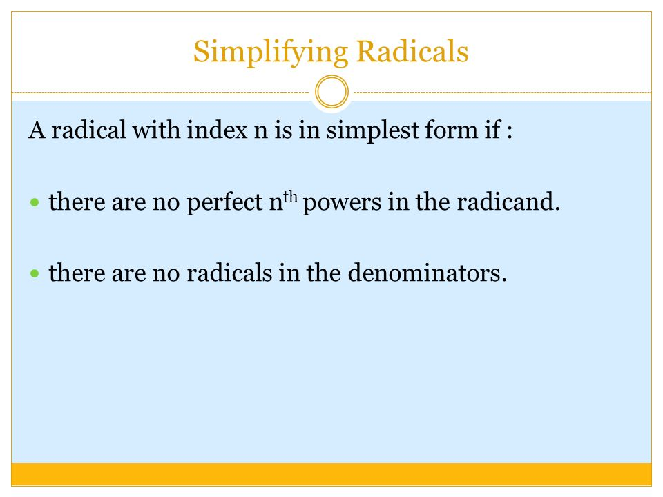 Simplifying Radicals A radical with index n is in simplest form if : there are no perfect n th powers in the radicand.