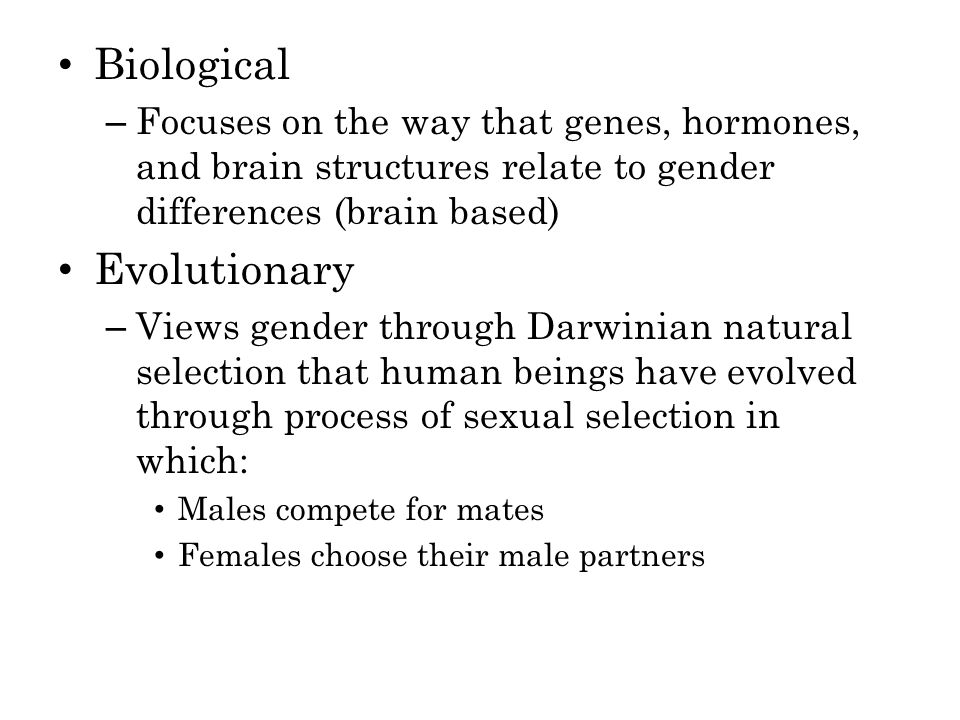 Biological – Focuses on the way that genes, hormones, and brain structures relate to gender differences (brain based) Evolutionary – Views gender through Darwinian natural selection that human beings have evolved through process of sexual selection in which: Males compete for mates Females choose their male partners