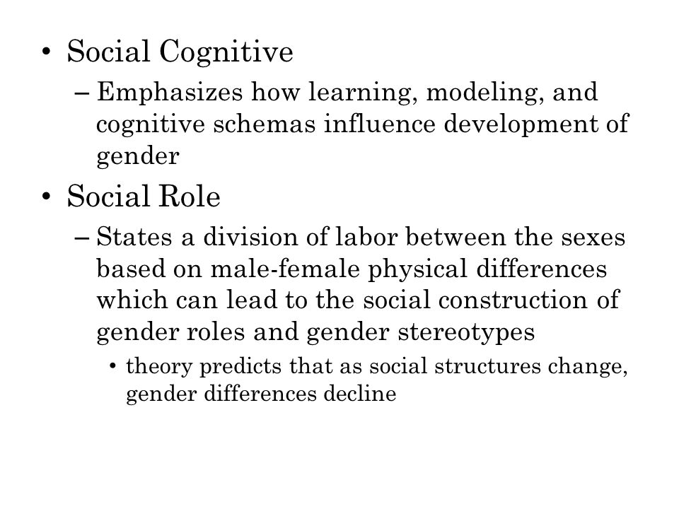 Social Cognitive – Emphasizes how learning, modeling, and cognitive schemas influence development of gender Social Role – States a division of labor between the sexes based on male-female physical differences which can lead to the social construction of gender roles and gender stereotypes theory predicts that as social structures change, gender differences decline