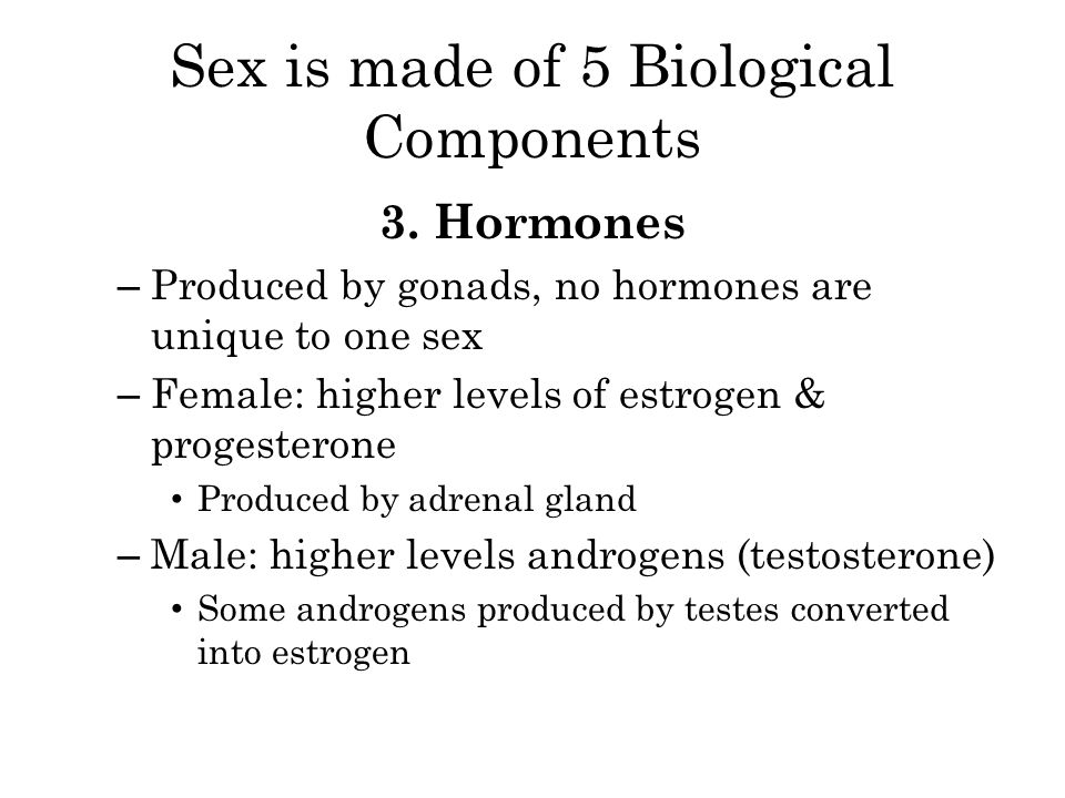 Sex is made of 5 Biological Components 3. Hormones – Produced by gonads, no hormones are unique to one sex – Female: higher levels of estrogen & proge