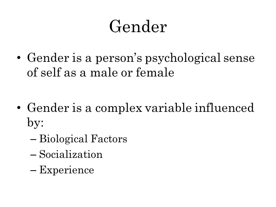Gender Gender is a person's psychological sense of self as a male or female Gender is a complex variable influenced by: – Biological Factors – Socialization – Experience