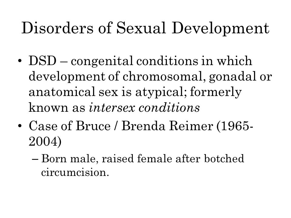 Disorders of Sexual Development DSD – congenital conditions in which development of chromosomal, gonadal or anatomical sex is atypical; formerly known as intersex conditions Case of Bruce / Brenda Reimer (1965- 2004) – Born male, raised female after botched circumcision.