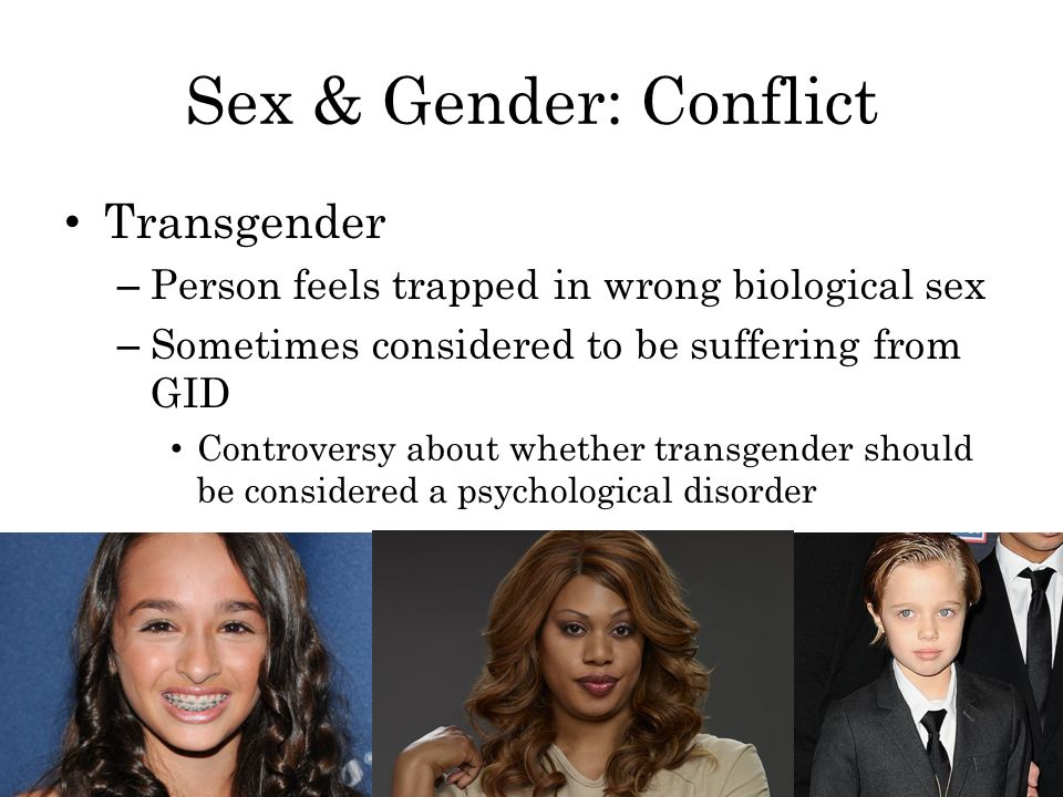Sex & Gender: Conflict Transgender – Person feels trapped in wrong biological sex – Sometimes considered to be suffering from GID Controversy about whether transgender should be considered a psychological disorder