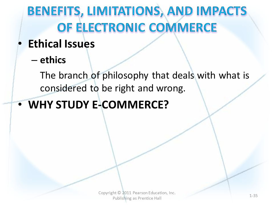 Ethical Issues – ethics The branch of philosophy that deals with what is considered to be right and wrong. WHY STUDY E-COMMERCE? 1-35 Copyright © 2011