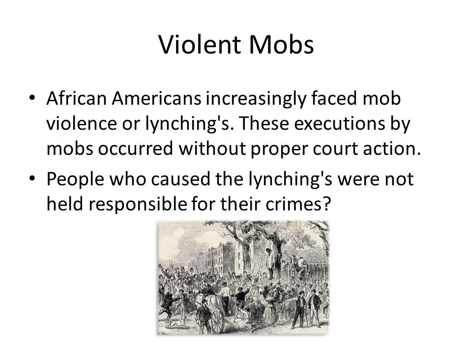Violent Mobs African Americans increasingly faced mob violence or lynching s.