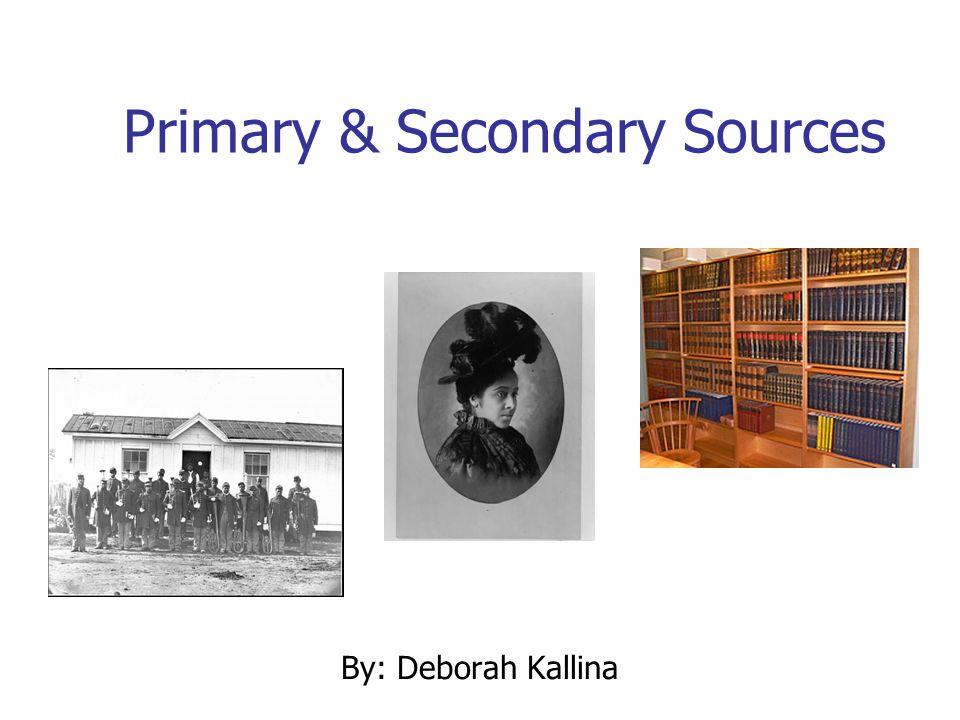 Primary & Secondary Sources By: Deborah Kallina