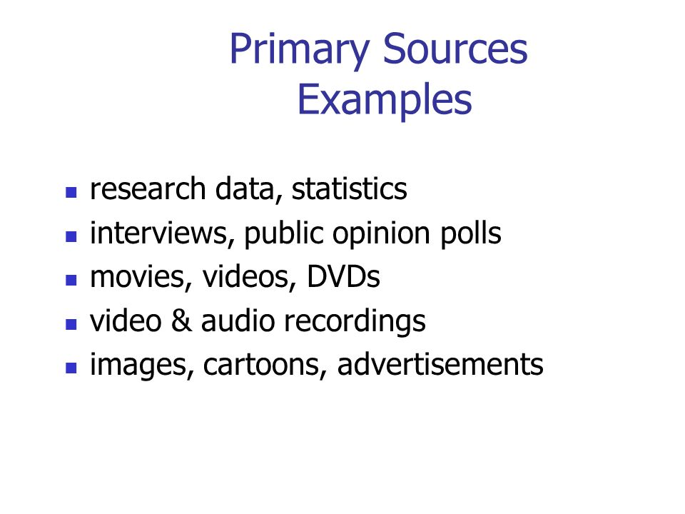 Primary Sources Examples research data, statistics interviews, public opinion polls movies, videos, DVDs video & audio recordings images, cartoons, advertisements