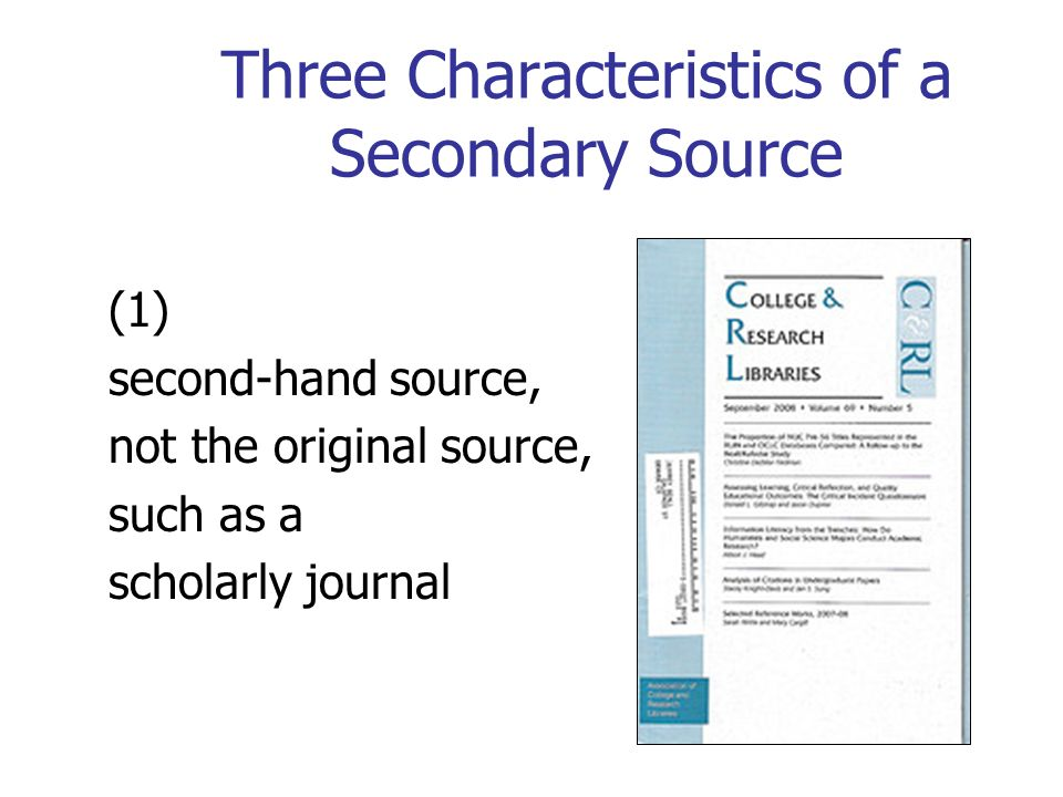 Three Characteristics of a Secondary Source (1) second-hand source, not the original source, such as a scholarly journal