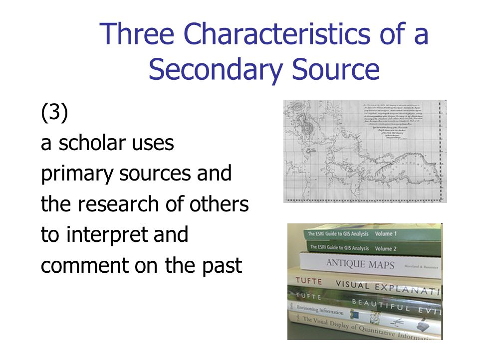 Three Characteristics of a Secondary Source (3) a scholar uses primary sources and the research of others to interpret and comment on the past