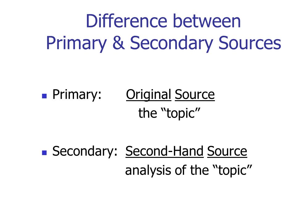 Difference between Primary & Secondary Sources Primary: Original Source the topic Secondary: Second-Hand Source analysis of the topic
