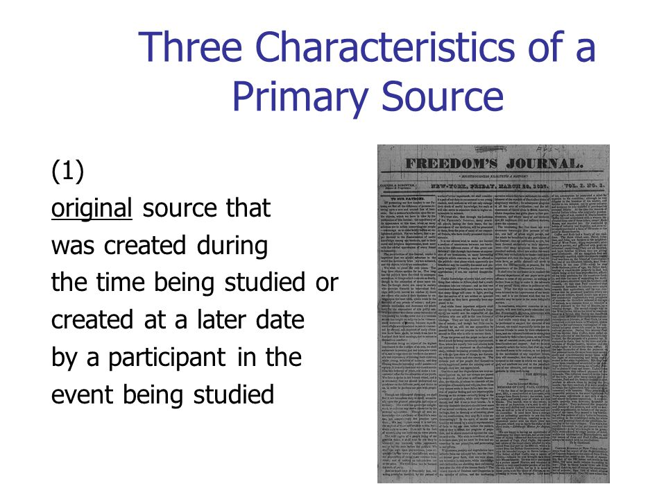 Three Characteristics of a Primary Source (1) original source that was created during the time being studied or created at a later date by a participant in the event being studied