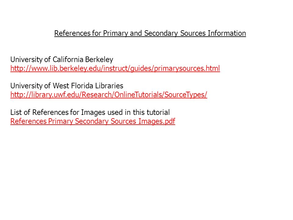 References for Primary and Secondary Sources Information University of California Berkeley http://www.lib.berkeley.edu/instruct/guides/primarysources.html University of West Florida Libraries http://library.uwf.edu/Research/OnlineTutorials/SourceTypes/ List of References for Images used in this tutorial References Primary Secondary Sources Images.pdf