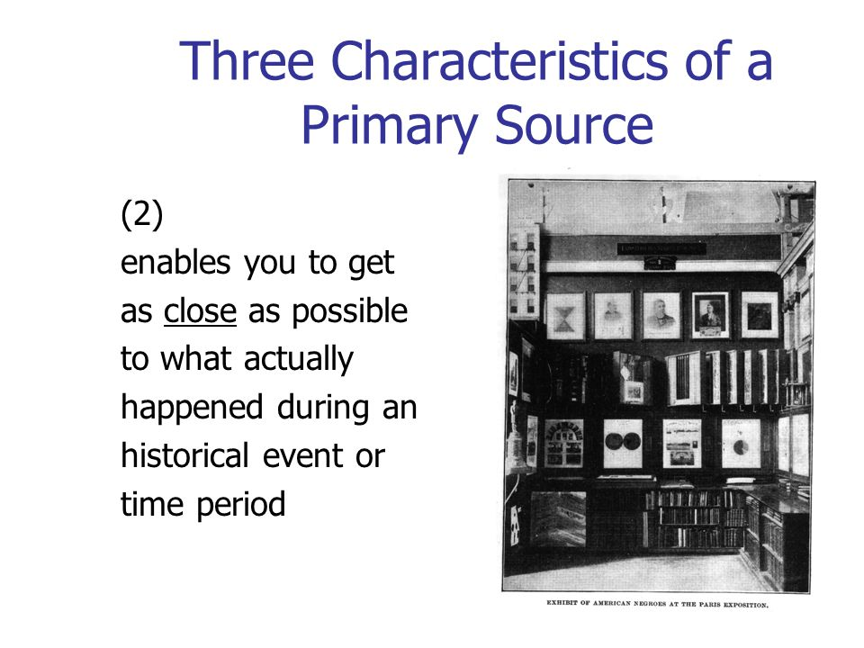 Three Characteristics of a Primary Source (2) enables you to get as close as possible to what actually happened during an historical event or time period