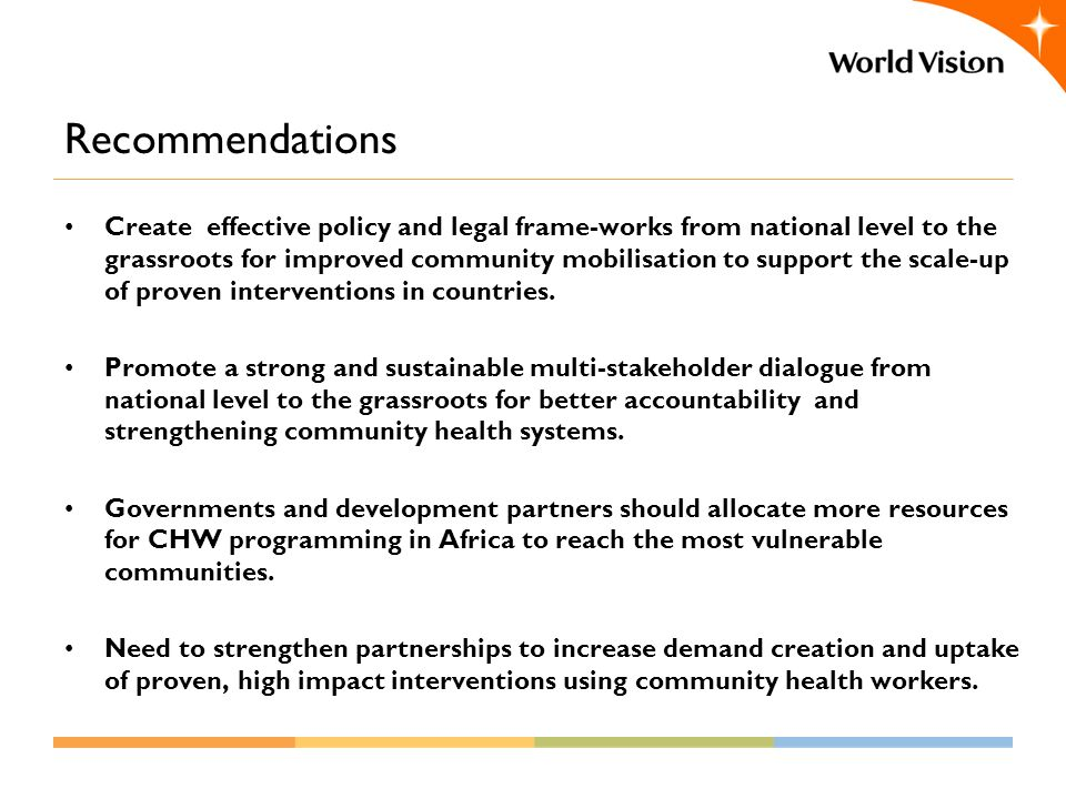 Recommendations Create effective policy and legal frame-works from national level to the grassroots for improved community mobilisation to support the scale-up of proven interventions in countries.