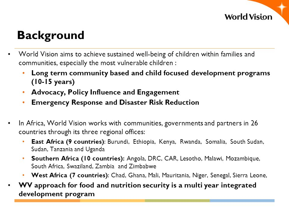 Background World Vision aims to achieve sustained well-being of children within families and communities, especially the most vulnerable children : Long term community based and child focused development programs (10-15 years) Advocacy, Policy Influence and Engagement Emergency Response and Disaster Risk Reduction In Africa, World Vision works with communities, governments and partners in 26 countries through its three regional offices: East Africa (9 countries): Burundi, Ethiopia, Kenya, Rwanda, Somalia, South Sudan, Sudan, Tanzania and Uganda Southern Africa (10 countries): Angola, DRC, CAR, Lesotho, Malawi, Mozambique, South Africa, Swaziland, Zambia and Zimbabwe West Africa (7 countries): Chad, Ghana, Mali, Mauritania, Niger, Senegal, Sierra Leone, WV approach for food and nutrition security is a multi year integrated development program