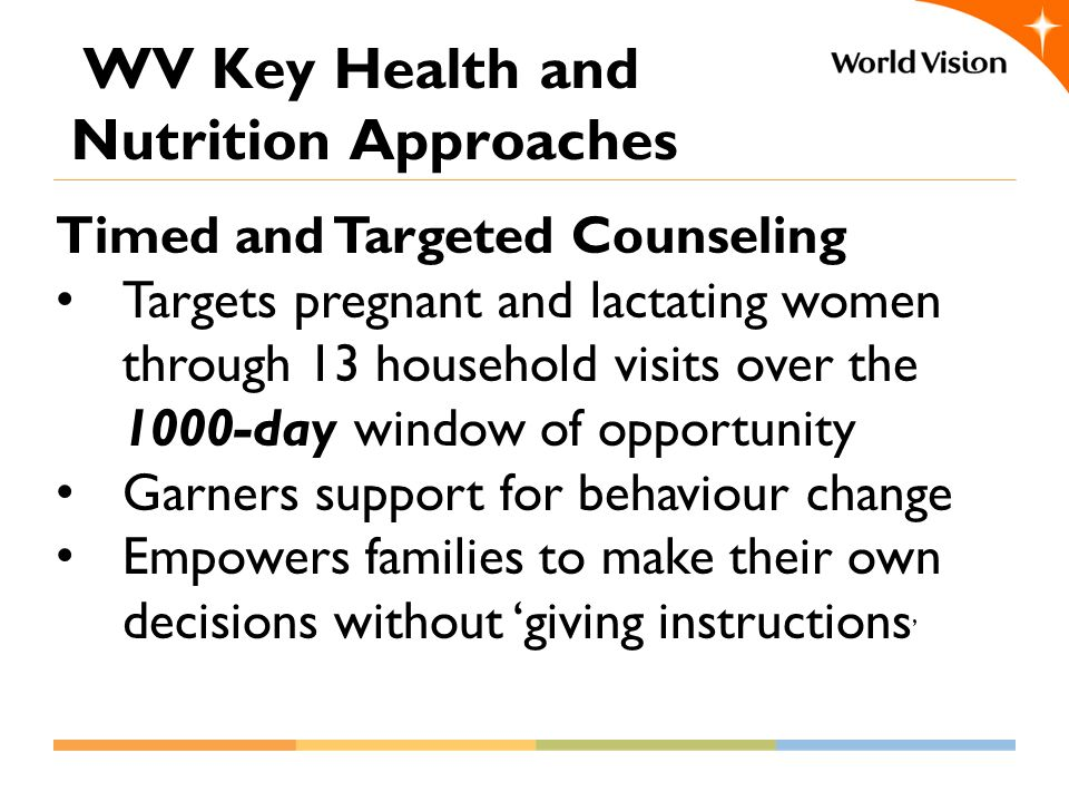 WV Key Health and Nutrition Approaches Timed and Targeted Counseling Targets pregnant and lactating women through 13 household visits over the 1000-day window of opportunity Garners support for behaviour change Empowers families to make their own decisions without 'giving instructions '