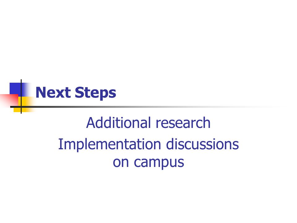 Next Steps Additional research Implementation discussions on campus