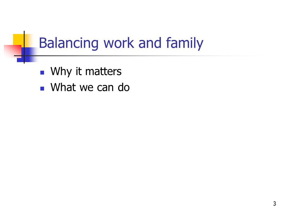 3 Balancing work and family Why it matters What we can do
