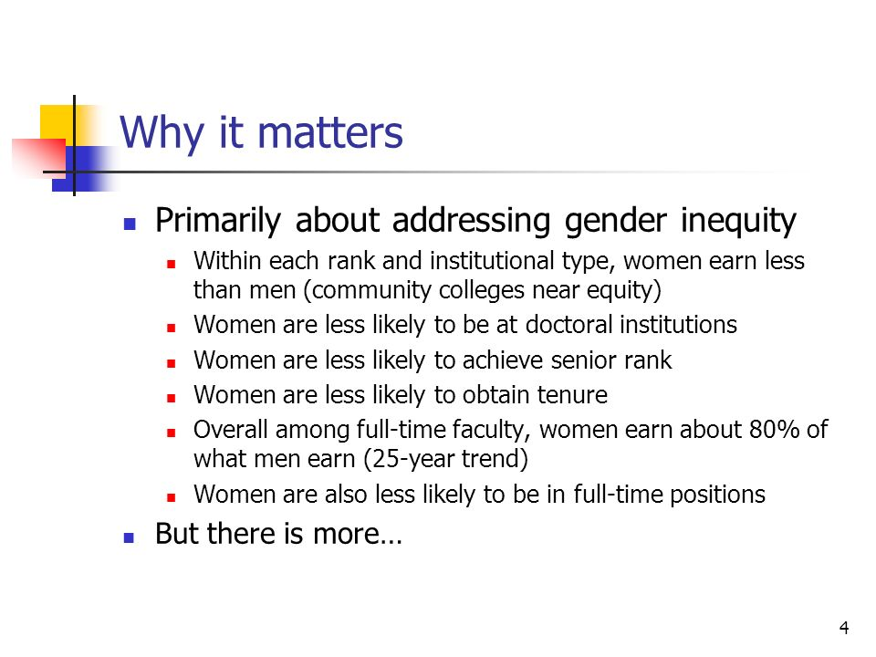 4 Why it matters Primarily about addressing gender inequity Within each rank and institutional type, women earn less than men (community colleges near equity) Women are less likely to be at doctoral institutions Women are less likely to achieve senior rank Women are less likely to obtain tenure Overall among full-time faculty, women earn about 80% of what men earn (25-year trend) Women are also less likely to be in full-time positions But there is more…