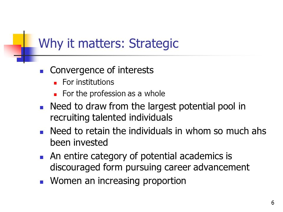 6 Why it matters: Strategic Convergence of interests For institutions For the profession as a whole Need to draw from the largest potential pool in recruiting talented individuals Need to retain the individuals in whom so much ahs been invested An entire category of potential academics is discouraged form pursuing career advancement Women an increasing proportion