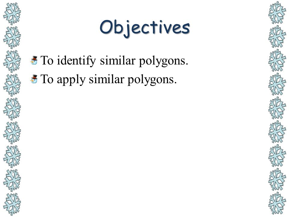 Objectives To identify similar polygons. To apply similar polygons.