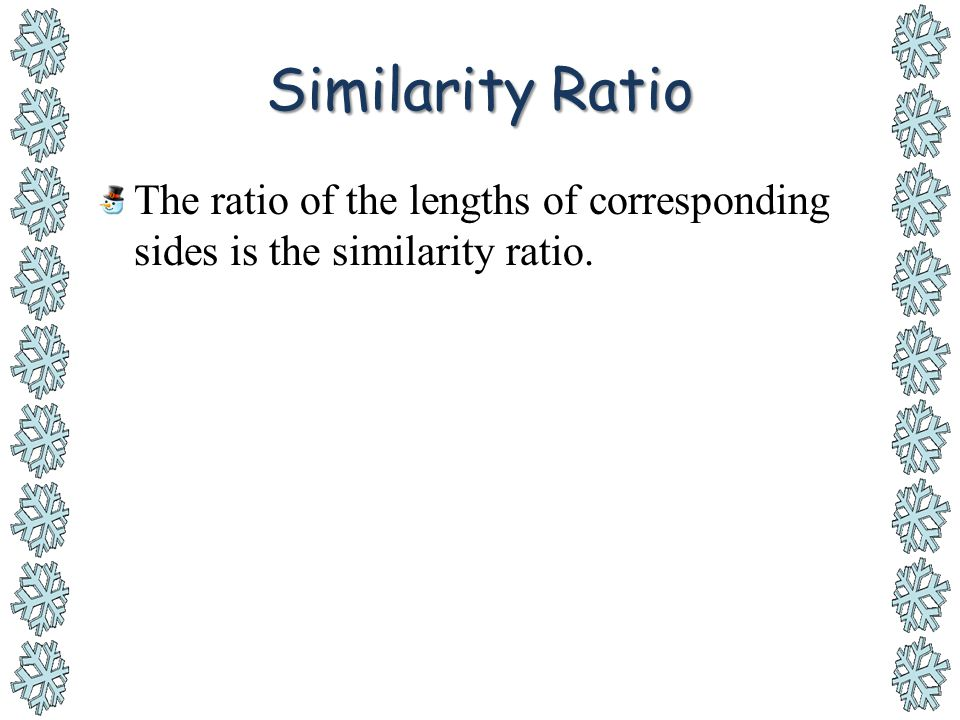 Similarity Ratio The ratio of the lengths of corresponding sides is the similarity ratio.