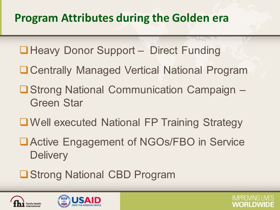Program Attributes during the Golden era  Heavy Donor Support – Direct Funding  Centrally Managed Vertical National Program  Strong National Communication Campaign – Green Star  Well executed National FP Training Strategy  Active Engagement of NGOs/FBO in Service Delivery  Strong National CBD Program
