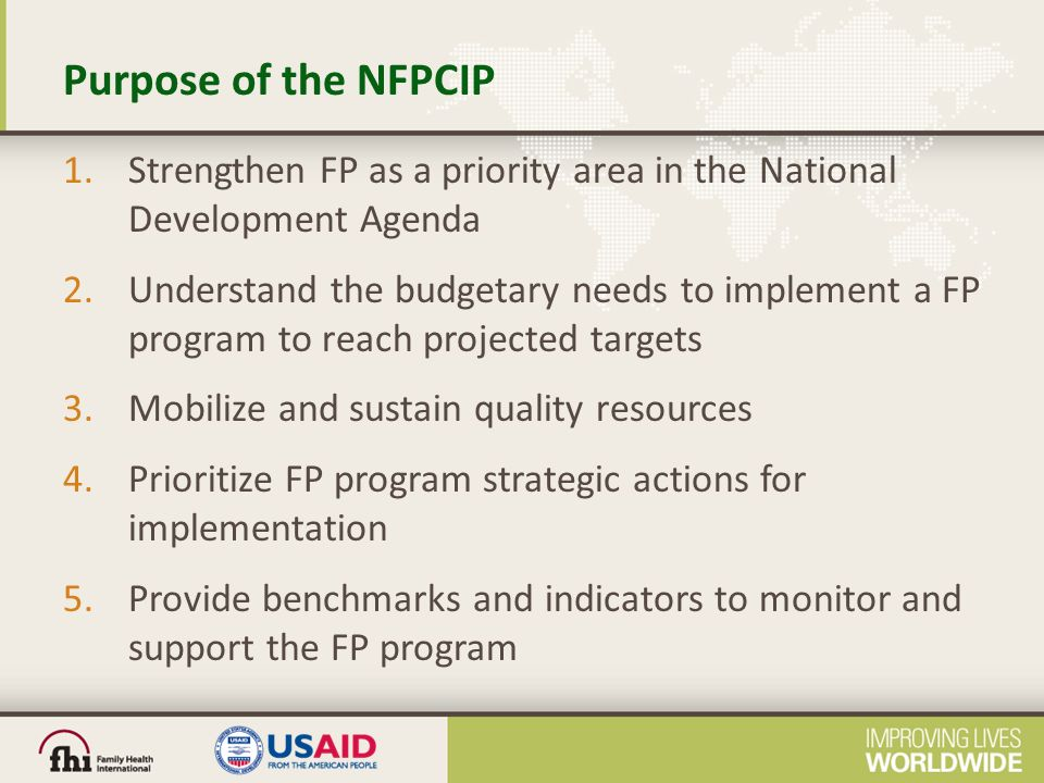 Purpose of the NFPCIP 1.Strengthen FP as a priority area in the National Development Agenda 2.Understand the budgetary needs to implement a FP program to reach projected targets 3.Mobilize and sustain quality resources 4.Prioritize FP program strategic actions for implementation 5.Provide benchmarks and indicators to monitor and support the FP program