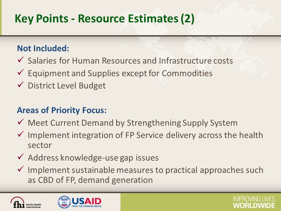 Key Points - Resource Estimates (2) Not Included: Salaries for Human Resources and Infrastructure costs Equipment and Supplies except for Commodities District Level Budget Areas of Priority Focus: Meet Current Demand by Strengthening Supply System Implement integration of FP Service delivery across the health sector Address knowledge-use gap issues Implement sustainable measures to practical approaches such as CBD of FP, demand generation