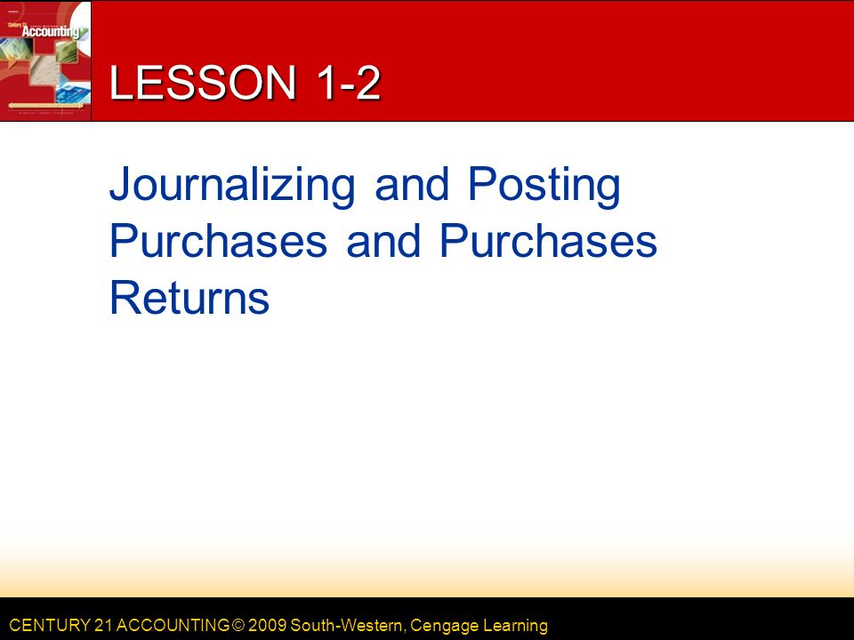 CENTURY 21 ACCOUNTING © 2009 South-Western, Cengage Learning LESSON 1-2 Journalizing and Posting Purchases and Purchases Returns