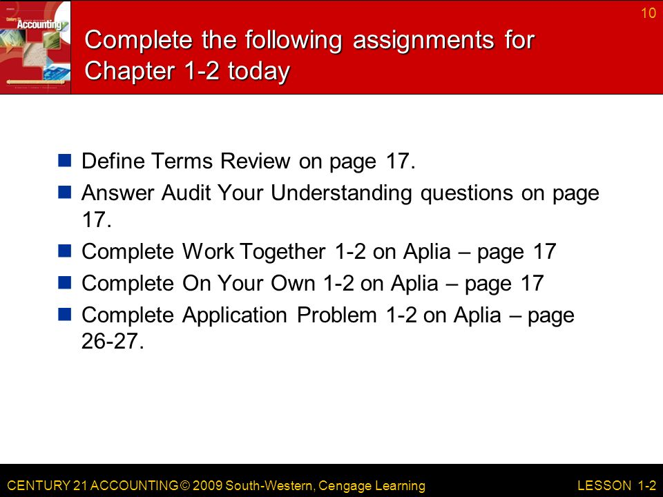 CENTURY 21 ACCOUNTING © 2009 South-Western, Cengage Learning Complete the following assignments for Chapter 1-2 today Define Terms Review on page 17.