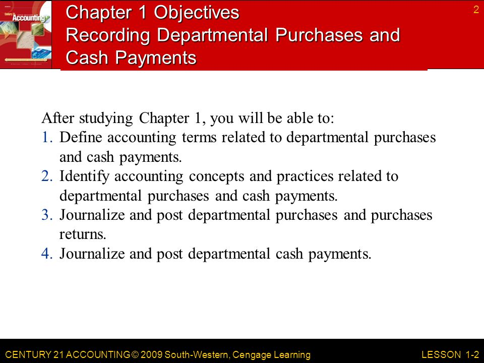 CENTURY 21 ACCOUNTING © 2009 South-Western, Cengage Learning Chapter 1 Objectives Recording Departmental Purchases and Cash Payments After studying Chapter 1, you will be able to: 1.Define accounting terms related to departmental purchases and cash payments.