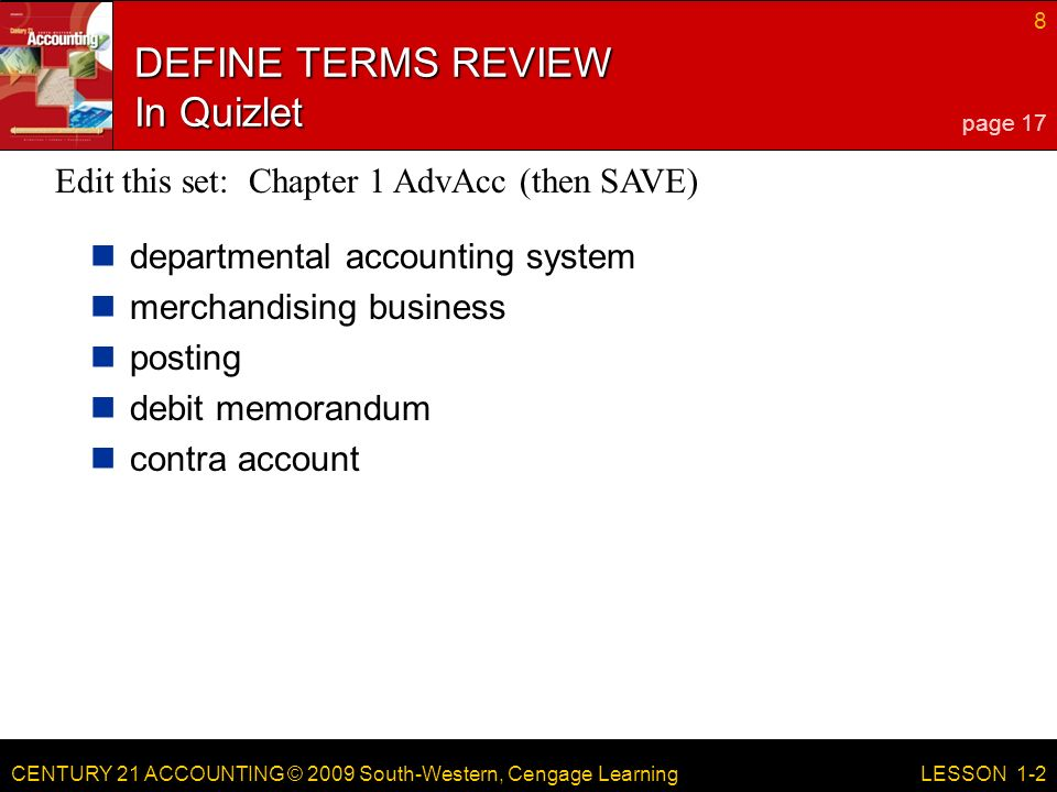 CENTURY 21 ACCOUNTING © 2009 South-Western, Cengage Learning 8 LESSON 1-2 DEFINE TERMS REVIEW In Quizlet departmental accounting system merchandising business posting debit memorandum contra account page 17 Edit this set: Chapter 1 AdvAcc (then SAVE)