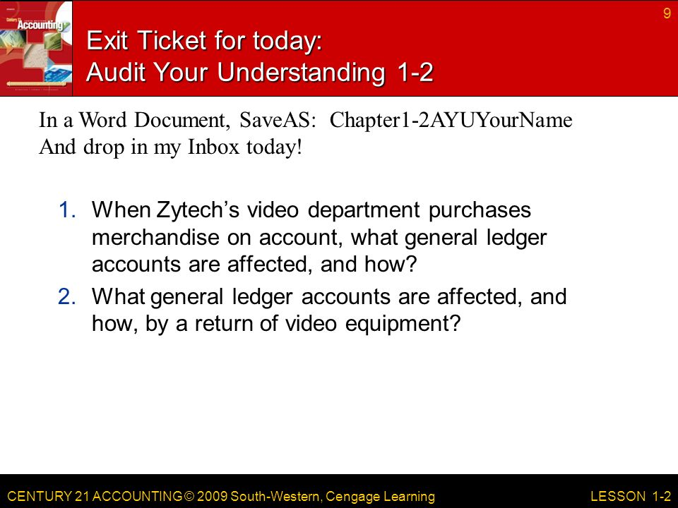 CENTURY 21 ACCOUNTING © 2009 South-Western, Cengage Learning Exit Ticket for today: Audit Your Understanding When Zytech's video department purchases merchandise on account, what general ledger accounts are affected, and how.