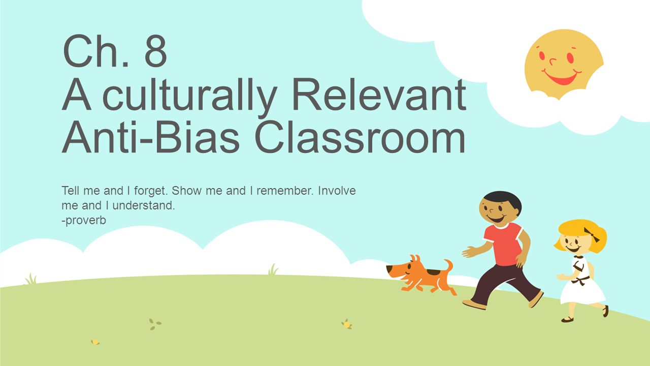 Ch. 8 A culturally Relevant Anti-Bias Classroom Tell me and I forget. Show me and I remember. Involve me and I understand. -proverb