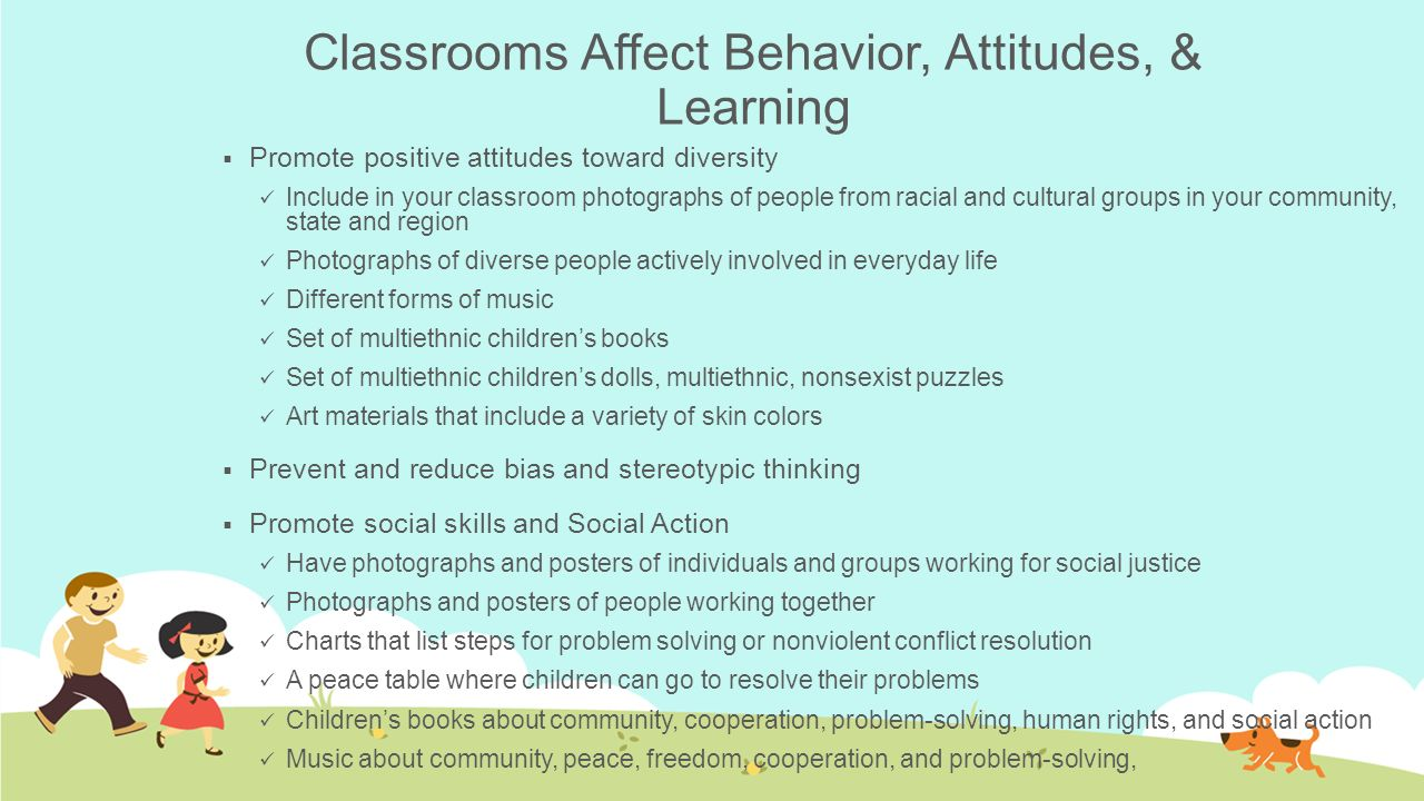 Classrooms Affect Behavior, Attitudes, & Learning  Promote positive attitudes toward diversity Include in your classroom photographs of people from r
