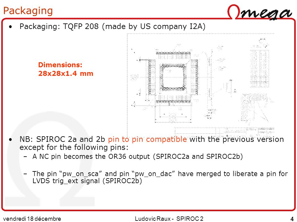 Packaging: TQFP 208 (made by US company I2A) Dimensions: 28x28x1.4 mm NB: SPIROC 2a and 2b pin to pin compatible with the previous version except for the following pins: –A NC pin becomes the OR36 output (SPIROC2a and SPIROC2b) –The pin pw_on_sca and pin pw_on_dac have merged to liberate a pin for LVDS trig_ext signal (SPIROC2b) vendredi 18 décembre 2015 Ludovic Raux - SPIROC 2 4 Packaging